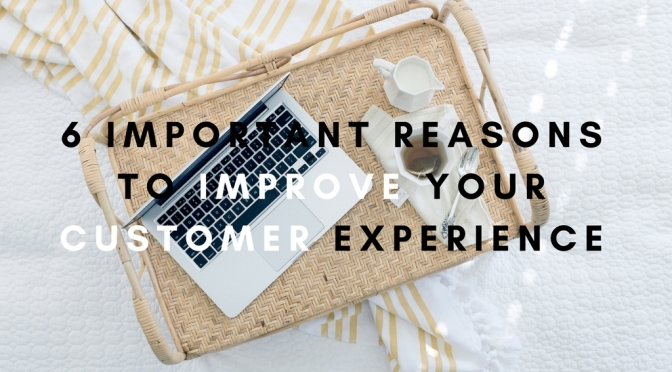 6 IMPORTANT REASONS WHY YOU NEED TO INVEST ON CUSTOMER EXPERIENCE